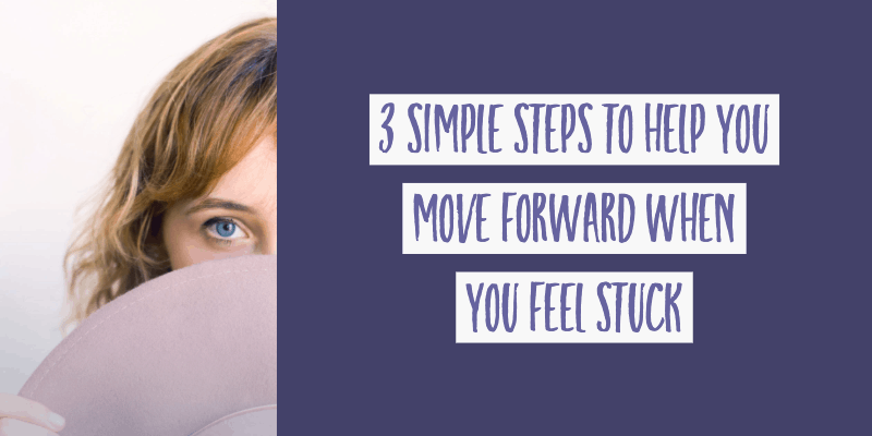 3 Simple Steps To Help You Move Forward When You Feel Stuck